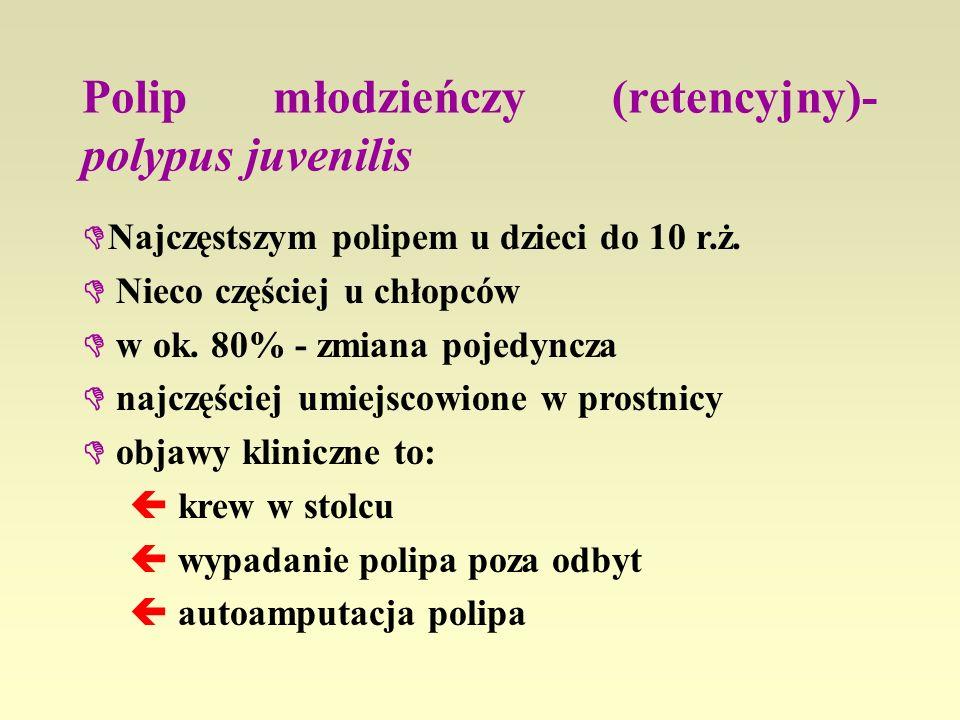 Polip młodzieńczy (retencyjny)- polypus juvenilis Najczęstszym polipem u dzieci do 10 r.ż. Nieco częściej u chłopców w ok. 80% - zmiana pojedyncza naj