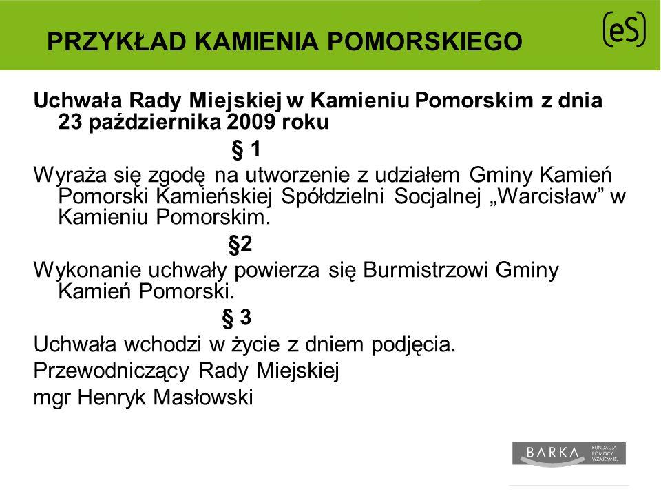 PRZYKŁAD KAMIENIA POMORSKIEGO Uchwała Rady Miejskiej w Kamieniu Pomorskim z dnia 23 października 2009 roku § 1 Wyraża się zgodę na utworzenie z udziałem Gminy Kamień Pomorski Kamieńskiej Spółdzielni Socjalnej Warcisław w Kamieniu Pomorskim.