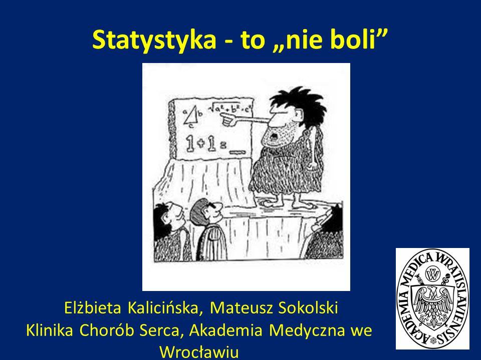Statystyka - to nie boli Elżbieta Kalicińska, Mateusz Sokolski Klinika Chorób Serca, Akademia Medyczna we Wrocławiu