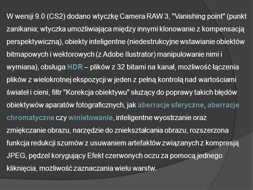 W wersji 9.0 (CS2) dodano wtyczkę Camera RAW 3, Vanishing point (punkt zanikania; wtyczka umożliwiająca między innymi klonowanie z kompensacją perspektywiczną), obiekty inteligentne (niedestrukcyjne wstawianie obiektów bitmapowych i wektorowych (z Adobe Ilustrator) manipulowanie nimi i wymiana), obsługa HDR – plików z 32 bitami na kanał, możliwość łączenia plików z wielokrotnej ekspozycji w jeden z pełną kontrolą nad wartościami świateł i cieni, filtr Korekcja obiektywu służący do poprawy takich błędów obiektywów aparatów fotograficznych, jak aberracje sferyczne, aberracje chromatyczne czy winietowanie, inteligentne wyostrzanie oraz zmiękczanie obrazu, narzędzie do zniekształcania obrazu, rozszerzona funkcja redukcji szumów z usuwaniem artefaktów związanych z kompresją JPEG, pędzel korygujący Efekt czerwonych oczu za pomocą jednego kliknięcia, możliwość zaznaczania wielu warstw.