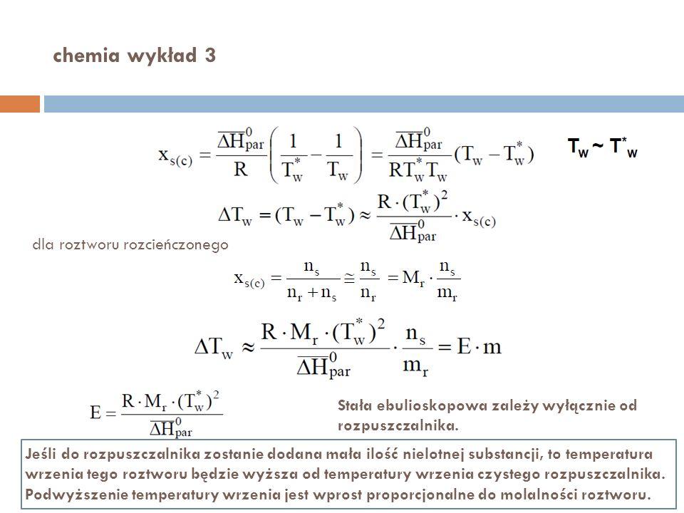 chemia wykład 3 dla roztworu rozcieńczonego Stała ebulioskopowa zależy wyłącznie od rozpuszczalnika. Jeśli do rozpuszczalnika zostanie dodana mała ilo