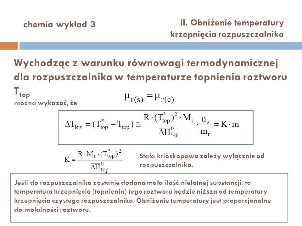 chemia wykład 3 II. Obniżenie temperatury krzepnięcia rozpuszczalnika Wychodząc z warunku równowagi termodynamicznej dla rozpuszczalnika w temperaturz