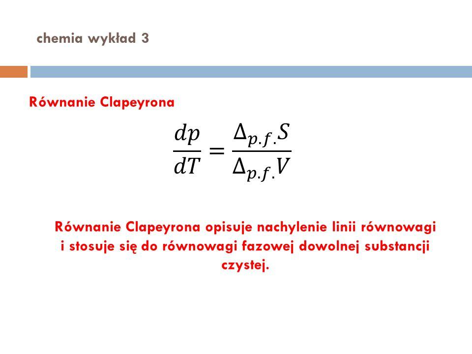 chemia wykład 3 Równanie Clapeyrona Równanie Clapeyrona opisuje nachylenie linii równowagi i stosuje się do równowagi fazowej dowolnej substancji czys