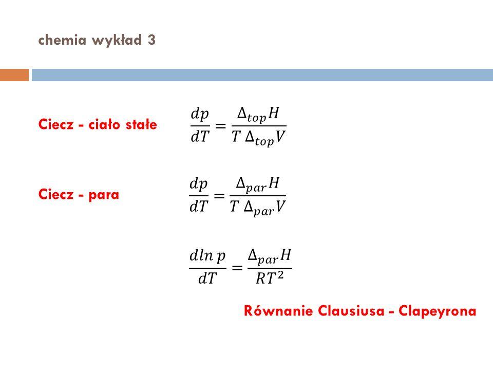 chemia wykład 3 Ciecz - ciało stałe Ciecz - para Równanie Clausiusa - Clapeyrona