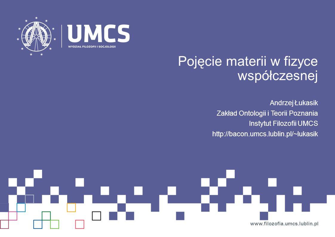 Pojęcie materii w fizyce współczesnej Andrzej Łukasik Zakład Ontologii i Teorii Poznania Instytut Filozofii UMCS http://bacon.umcs.lublin.pl/~lukasik www.filozofia.umcs.lublin.pl