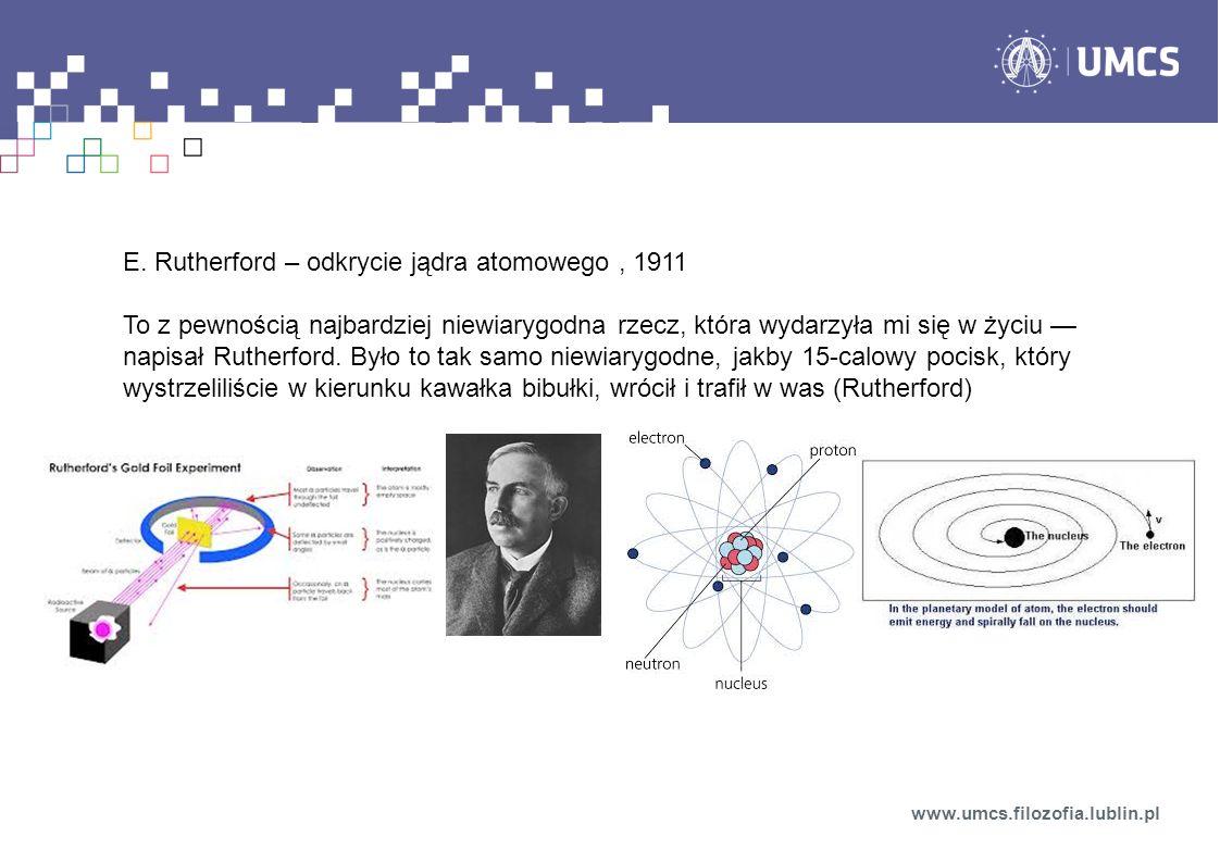 E. Rutherford – odkrycie jądra atomowego, 1911 To z pewnością najbardziej niewiarygodna rzecz, która wydarzyła mi się w życiu napisał Rutherford. Było