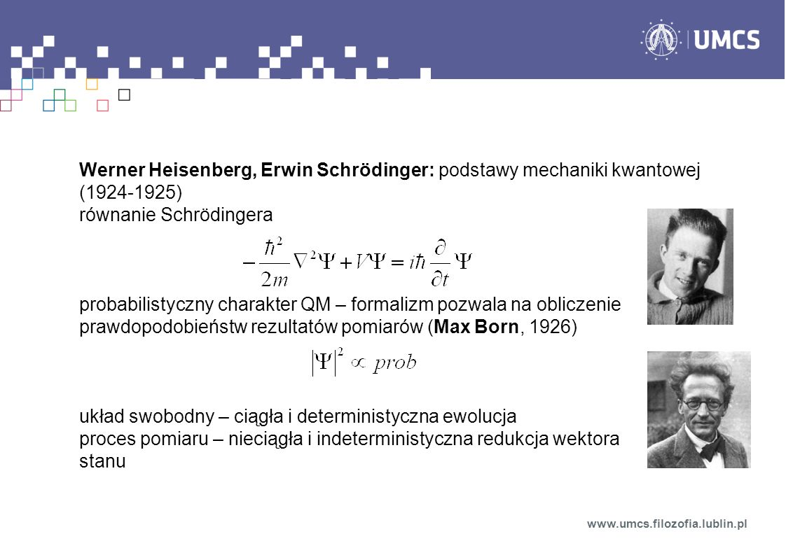 Werner Heisenberg, Erwin Schrödinger: podstawy mechaniki kwantowej (1924-1925) równanie Schrödingera probabilistyczny charakter QM – formalizm pozwala na obliczenie prawdopodobieństw rezultatów pomiarów (Max Born, 1926) układ swobodny – ciągła i deterministyczna ewolucja proces pomiaru – nieciągła i indeterministyczna redukcja wektora stanu www.umcs.filozofia.lublin.pl