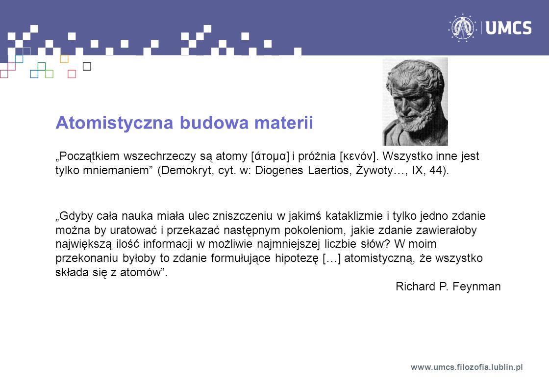Atomistyczna budowa materii Początkiem wszechrzeczy są atomy [άτομα] i próżnia [κενόν]. Wszystko inne jest tylko mniemaniem (Demokryt, cyt. w: Diogene