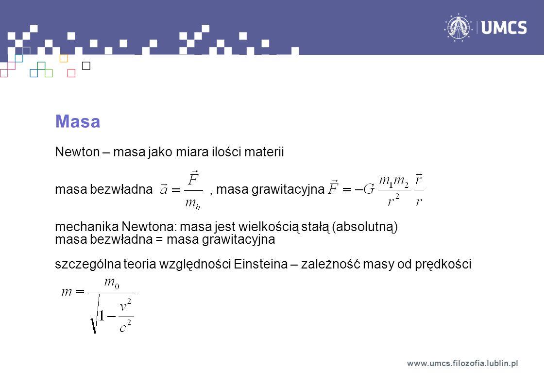 Masa Newton – masa jako miara ilości materii masa bezwładna, masa grawitacyjna mechanika Newtona: masa jest wielkością stałą (absolutną) masa bezwładna = masa grawitacyjna szczególna teoria względności Einsteina – zależność masy od prędkości www.umcs.filozofia.lublin.pl