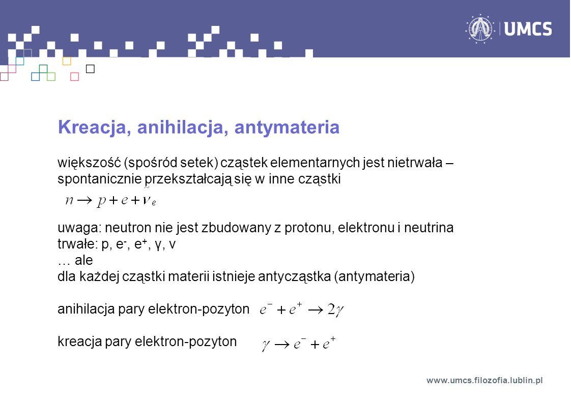 Kreacja, anihilacja, antymateria większość (spośród setek) cząstek elementarnych jest nietrwała – spontanicznie przekształcają się w inne cząstki uwaga: neutron nie jest zbudowany z protonu, elektronu i neutrina trwałe: p, e -, e +, γ, ν … ale dla każdej cząstki materii istnieje antycząstka (antymateria) anihilacja pary elektron-pozyton kreacja pary elektron-pozyton www.umcs.filozofia.lublin.pl