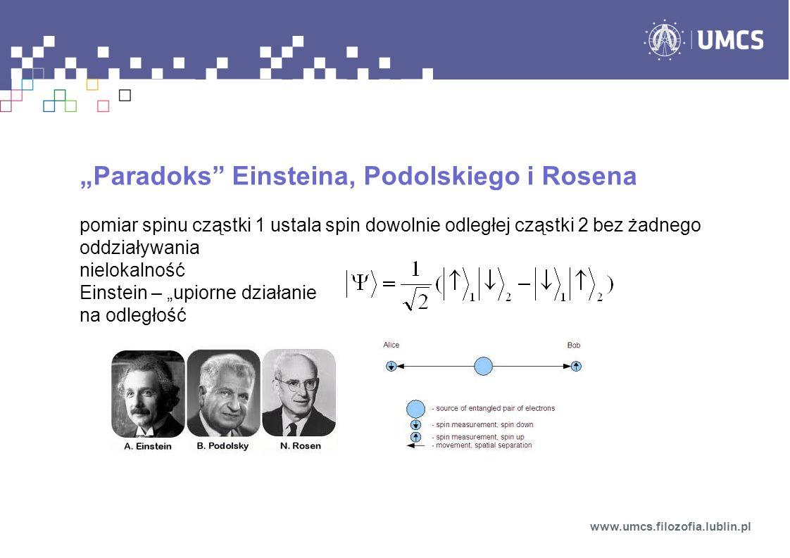 Paradoks Einsteina, Podolskiego i Rosena pomiar spinu cząstki 1 ustala spin dowolnie odległej cząstki 2 bez żadnego oddziaływania nielokalność Einstein – upiorne działanie na odległość www.umcs.filozofia.lublin.pl