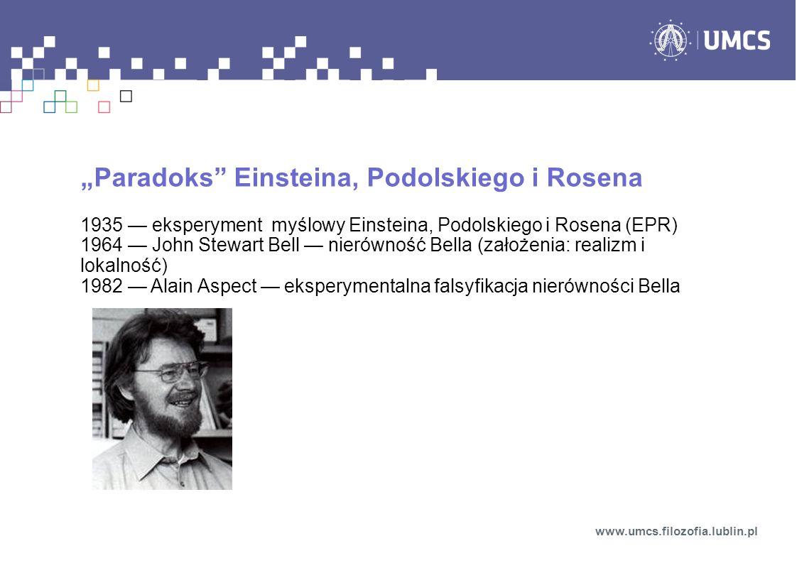 Paradoks Einsteina, Podolskiego i Rosena 1935 eksperyment myślowy Einsteina, Podolskiego i Rosena (EPR) 1964 John Stewart Bell nierówność Bella (założenia: realizm i lokalność) 1982 Alain Aspect eksperymentalna falsyfikacja nierówności Bella www.umcs.filozofia.lublin.pl