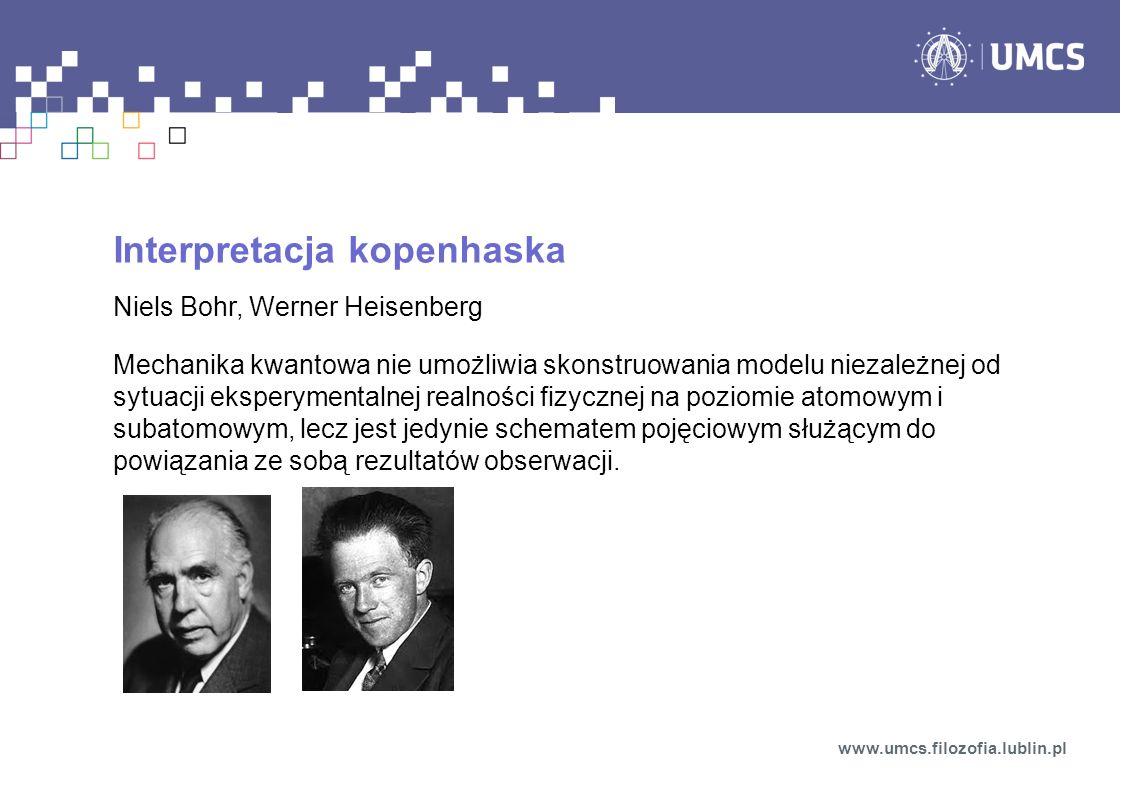 Interpretacja kopenhaska Niels Bohr, Werner Heisenberg Mechanika kwantowa nie umożliwia skonstruowania modelu niezależnej od sytuacji eksperymentalnej realności fizycznej na poziomie atomowym i subatomowym, lecz jest jedynie schematem pojęciowym służącym do powiązania ze sobą rezultatów obserwacji.