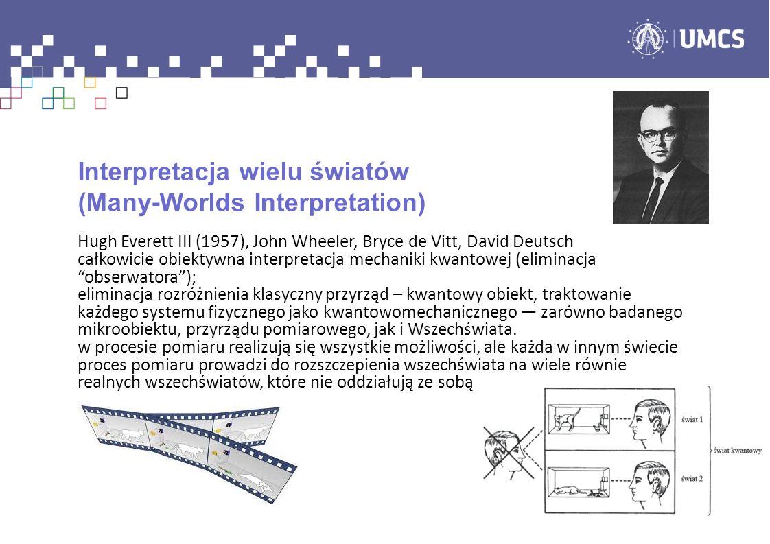 Interpretacja wielu światów (Many-Worlds Interpretation) Hugh Everett III (1957), John Wheeler, Bryce de Vitt, David Deutsch całkowicie obiektywna interpretacja mechaniki kwantowej (eliminacja obserwatora); eliminacja rozróżnienia klasyczny przyrząd – kwantowy obiekt, traktowanie każdego systemu fizycznego jako kwantowomechanicznego zarówno badanego mikroobiektu, przyrządu pomiarowego, jak i Wszechświata.