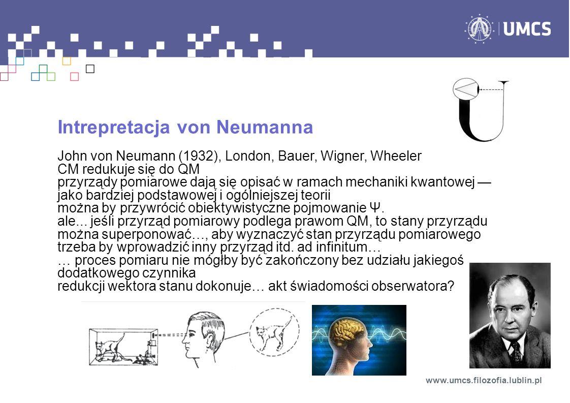 Intrepretacja von Neumanna John von Neumann (1932), London, Bauer, Wigner, Wheeler CM redukuje się do QM przyrządy pomiarowe dają się opisać w ramach mechaniki kwantowej jako bardziej podstawowej i ogólniejszej teorii można by przywrócić obiektywistyczne pojmowanie Ψ.