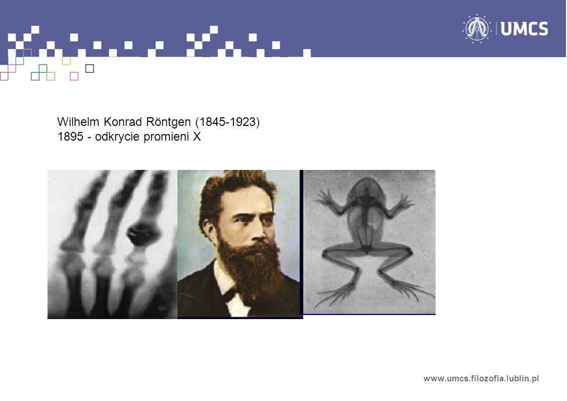 Wilhelm Konrad Röntgen (1845-1923) 1895 - odkrycie promieni X www.umcs.filozofia.lublin.pl