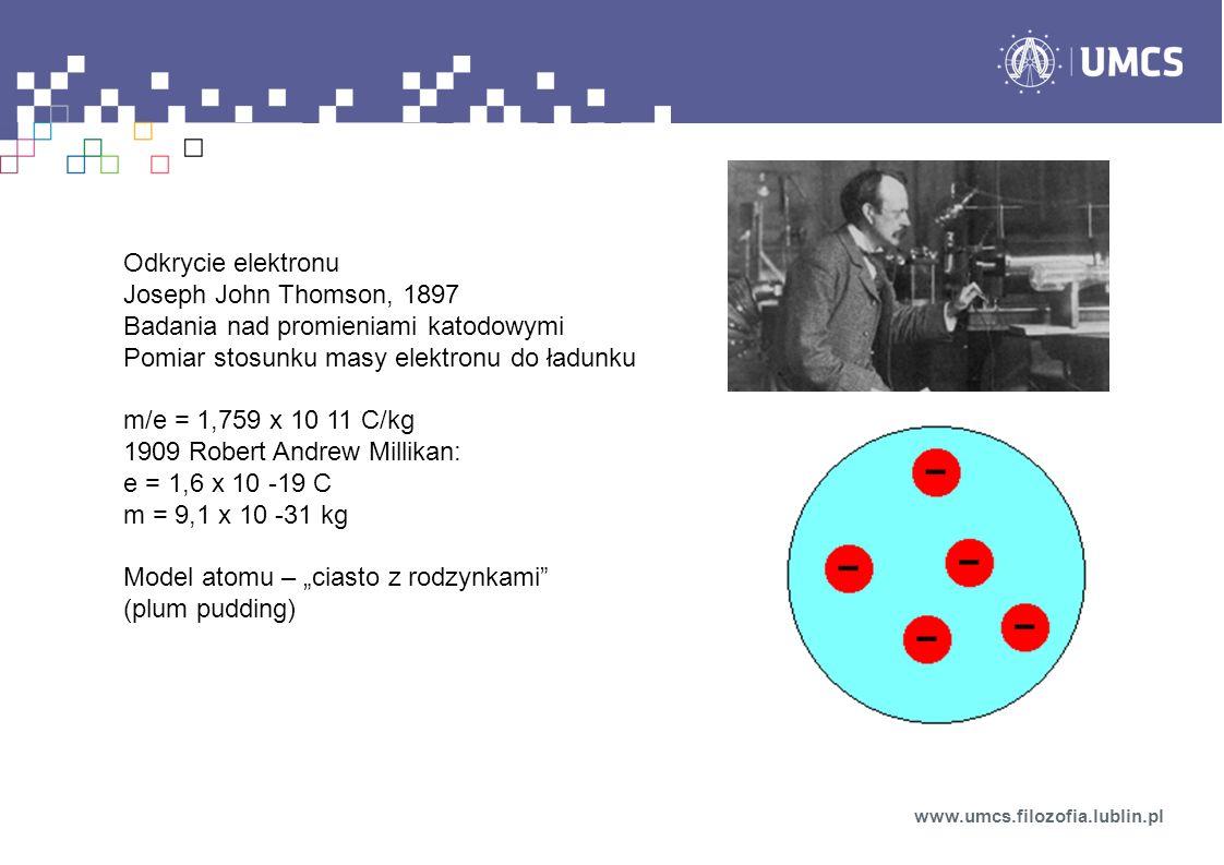 Odkrycie elektronu Joseph John Thomson, 1897 Badania nad promieniami katodowymi Pomiar stosunku masy elektronu do ładunku m/e = 1,759 x 10 11 C/kg 1909 Robert Andrew Millikan: e = 1,6 x 10 -19 C m = 9,1 x 10 -31 kg Model atomu – ciasto z rodzynkami (plum pudding) www.umcs.filozofia.lublin.pl