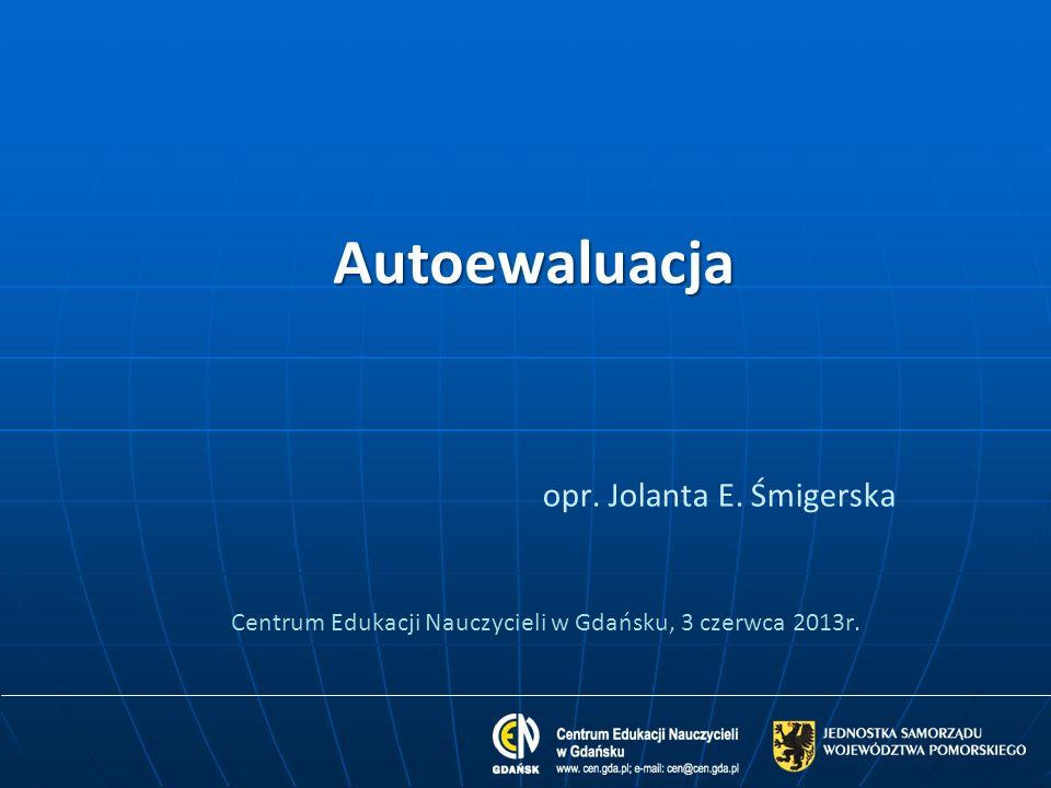Autoewaluacja opr. Jolanta E. Śmigerska Centrum Edukacji Nauczycieli w Gdańsku, 3 czerwca 2013r.