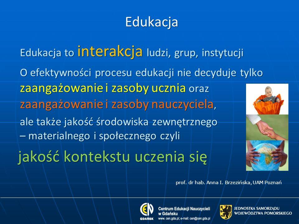Edukacja Edukacja to interakcja ludzi, grup, instytucji O efektywności procesu edukacji nie decyduje tylko zaangażowanie i zasoby ucznia oraz zaangażo