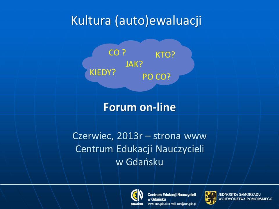 Forum on-line Czerwiec, 2013r – strona www Centrum Edukacji Nauczycieli w Gdańsku Kultura (auto)ewaluacji JAK? CO ? KTO? KIEDY? PO CO?