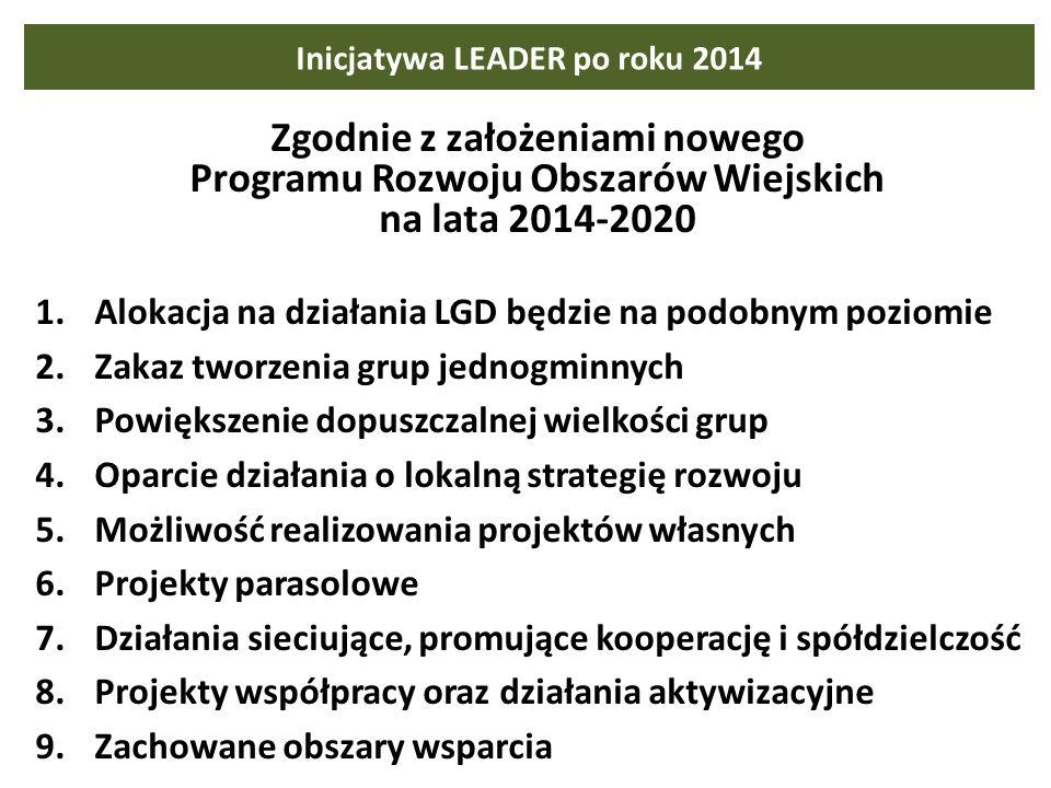Inicjatywa LEADER po roku 2014 Zgodnie z założeniami nowego Programu Rozwoju Obszarów Wiejskich na lata 2014-2020 1.Alokacja na działania LGD będzie na podobnym poziomie 2.Zakaz tworzenia grup jednogminnych 3.Powiększenie dopuszczalnej wielkości grup 4.Oparcie działania o lokalną strategię rozwoju 5.Możliwość realizowania projektów własnych 6.Projekty parasolowe 7.Działania sieciujące, promujące kooperację i spółdzielczość 8.Projekty współpracy oraz działania aktywizacyjne 9.Zachowane obszary wsparcia