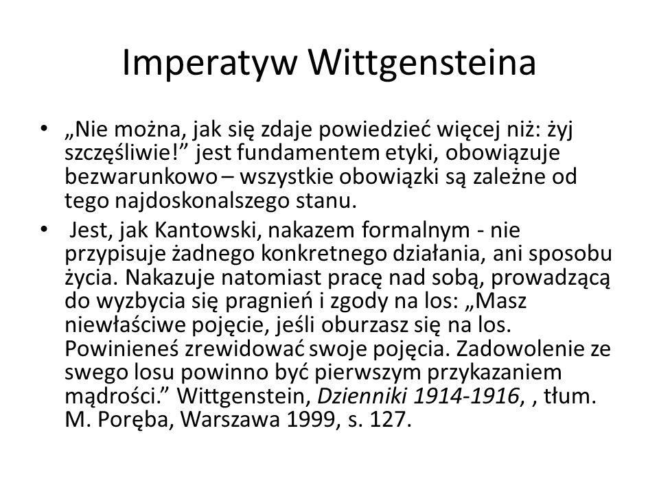 Imperatyw Wittgensteina Nie można, jak się zdaje powiedzieć więcej niż: żyj szczęśliwie! jest fundamentem etyki, obowiązuje bezwarunkowo – wszystkie o
