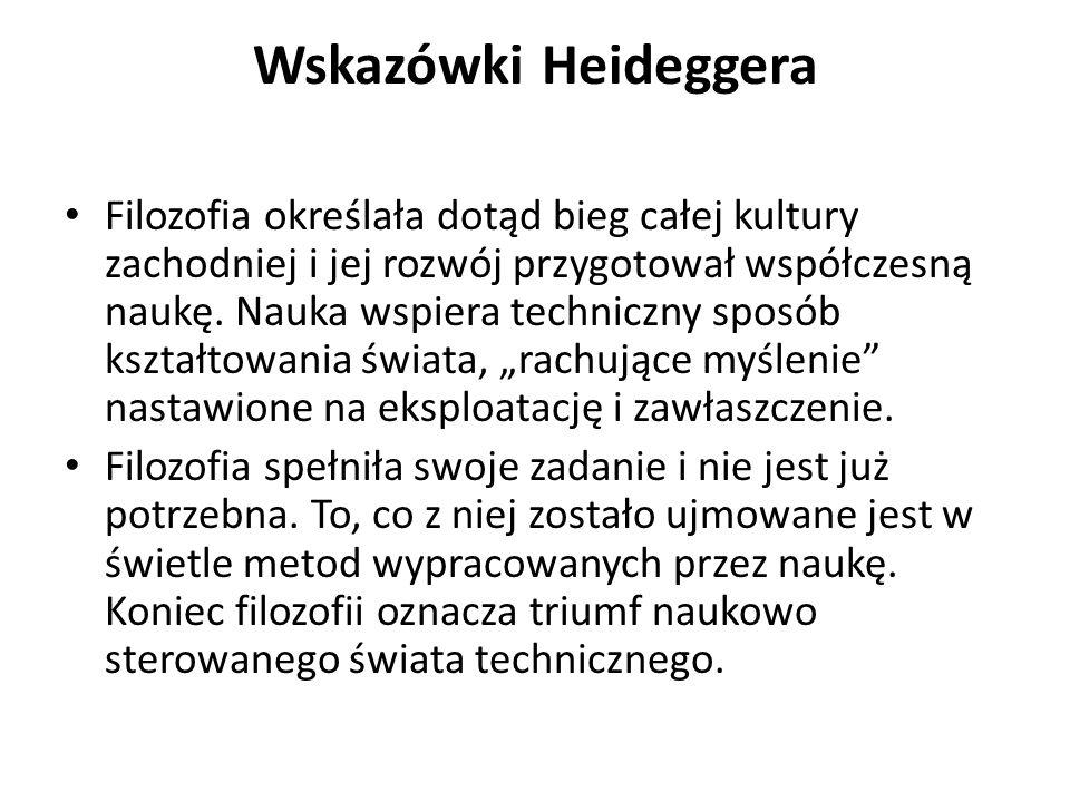 Wskazówki Heideggera Filozofia określała dotąd bieg całej kultury zachodniej i jej rozwój przygotował współczesną naukę. Nauka wspiera techniczny spos