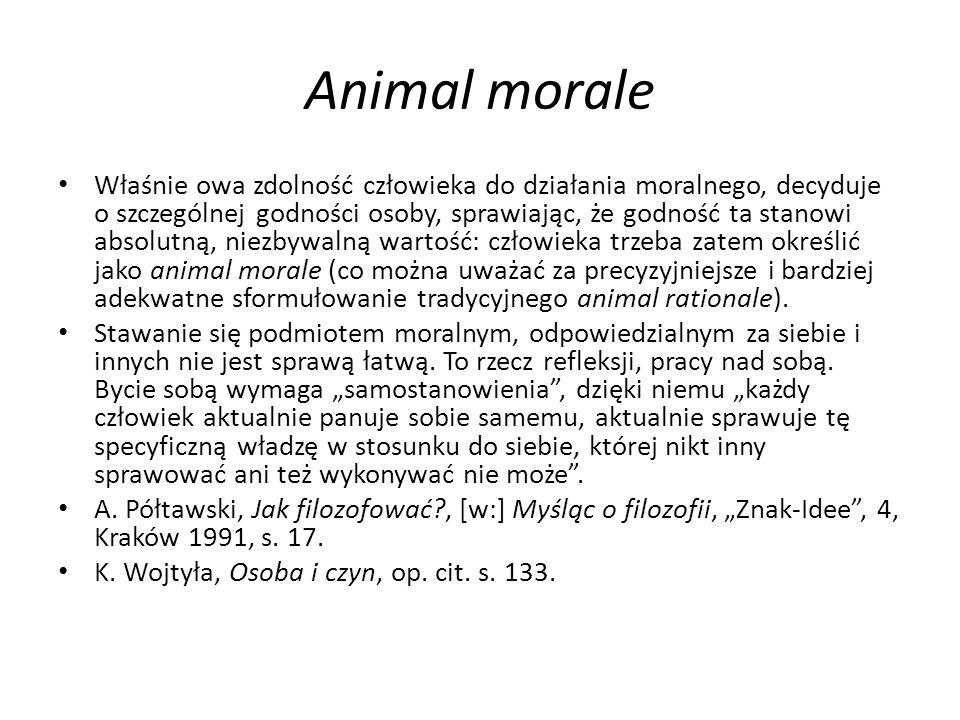 Animal morale Właśnie owa zdolność człowieka do działania moralnego, decyduje o szczególnej godności osoby, sprawiając, że godność ta stanowi absolutn