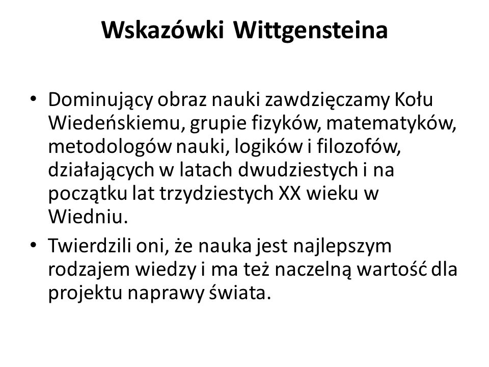 Wskazówki Wittgensteina Dominujący obraz nauki zawdzięczamy Kołu Wiedeńskiemu, grupie fizyków, matematyków, metodologów nauki, logików i filozofów, dz