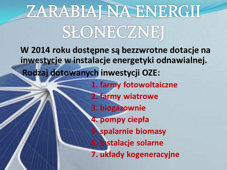 W 2014 roku dostępne są bezzwrotne dotacje na inwestycje w instalacje energetyki odnawialnej. Rodzaj dotowanych inwestycji OZE: 1. farmy fotowoltaiczn