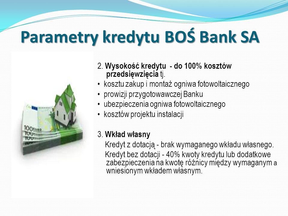 Parametry kredytu BOŚ Bank SA 2. Wysokość kredytu - do 100% kosztów przedsięwzięcia tj. kosztu zakup i montaż ogniwa fotowoltaicznego prowizji przygot