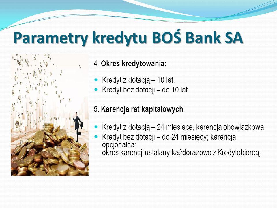 Parametry kredytu BOŚ Bank SA 4. Okres kredytowania: Kredyt z dotacją – 10 lat. Kredyt bez dotacji – do 10 lat. 5. Karencja rat kapitałowych Kredyt z