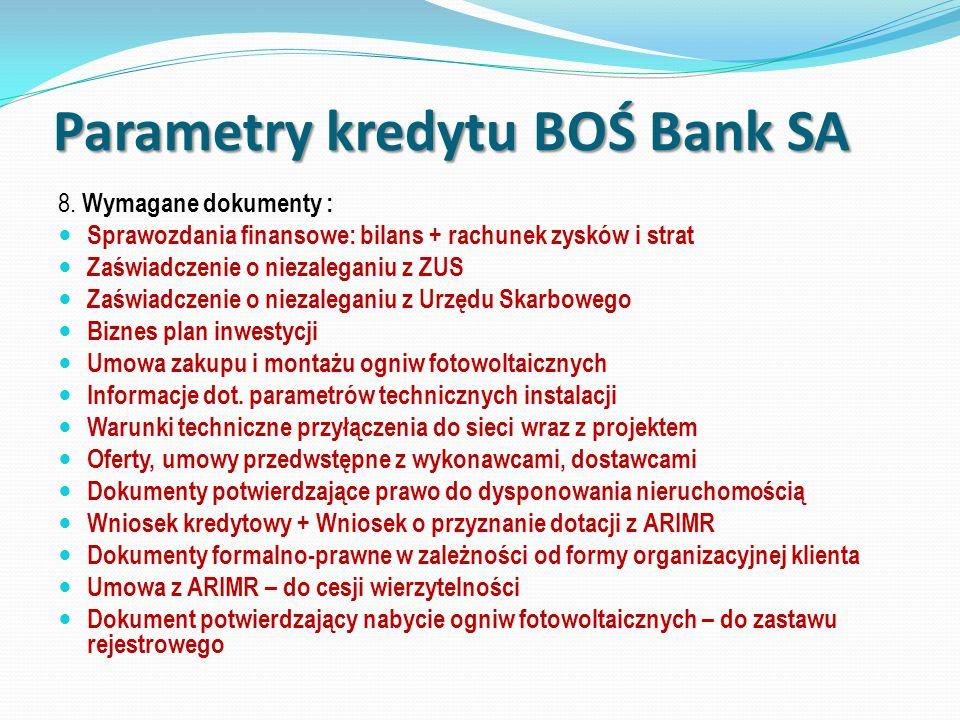 Parametry kredytu BOŚ Bank SA 8. Wymagane dokumenty : Sprawozdania finansowe: bilans + rachunek zysków i strat Zaświadczenie o niezaleganiu z ZUS Zaśw
