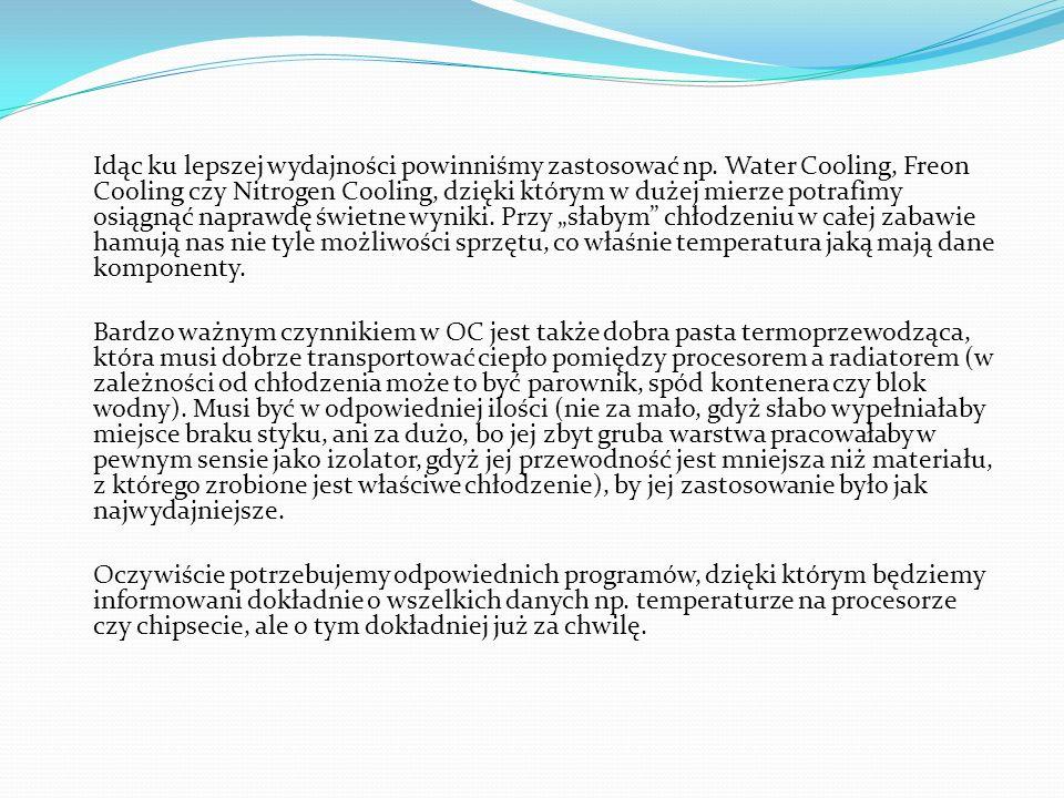 Idąc ku lepszej wydajności powinniśmy zastosować np. Water Cooling, Freon Cooling czy Nitrogen Cooling, dzięki którym w dużej mierze potrafimy osiągną