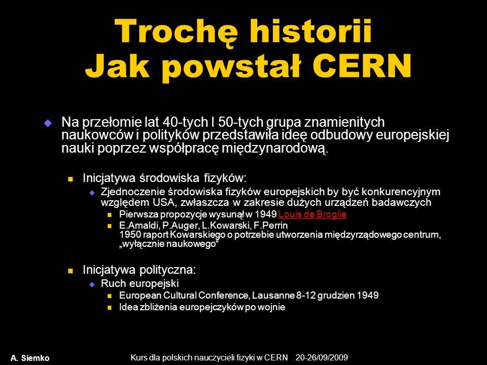 Kurs dla polskich nauczycieli fizyki w CERN 20-26/09/2009 A. Siemko Trochę historii Jak powstał CERN Na przełomie lat 40-tych I 50-tych grupa znamieni