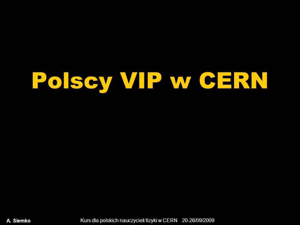 Kurs dla polskich nauczycieli fizyki w CERN 20-26/09/2009 Polscy VIP w CERN A. Siemko