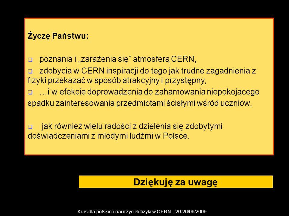 Kurs dla polskich nauczycieli fizyki w CERN 20-26/09/2009 Dziękuję za uwagę Życzę Państwu: poznania i zarażenia się atmosferą CERN, zdobycia w CERN in