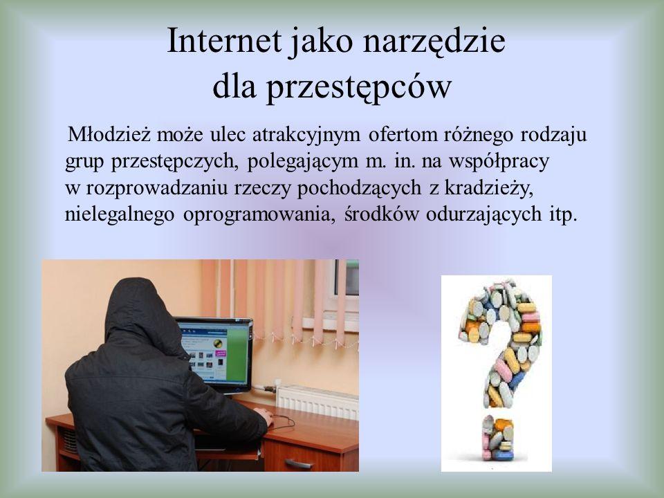 Internet jako narzędzie dla przestępców Młodzież może ulec atrakcyjnym ofertom różnego rodzaju grup przestępczych, polegającym m. in. na współpracy w
