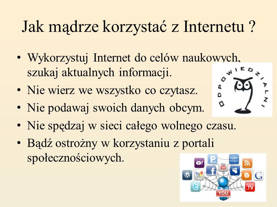 Jak mądrze korzystać z Internetu ? Wykorzystuj Internet do celów naukowych, szukaj aktualnych informacji. Nie wierz we wszystko co czytasz. Nie podawa