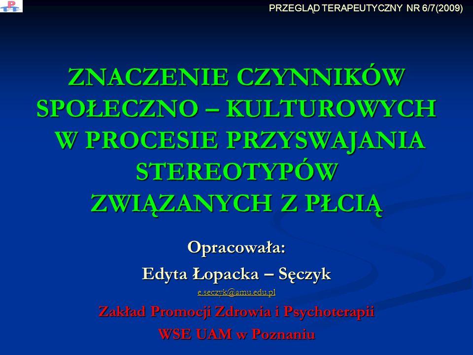 ZNACZENIE CZYNNIKÓW SPOŁECZNO – KULTUROWYCH W PROCESIE PRZYSWAJANIA STEREOTYPÓW ZWIĄZANYCH Z PŁCIĄ Opracowała: Edyta Łopacka – Sęczyk e.seczyk@amu.edu.pl Zakład Promocji Zdrowia i Psychoterapii WSE UAM w Poznaniu PRZEGLĄD TERAPEUTYCZNY NR 6/7(2009)