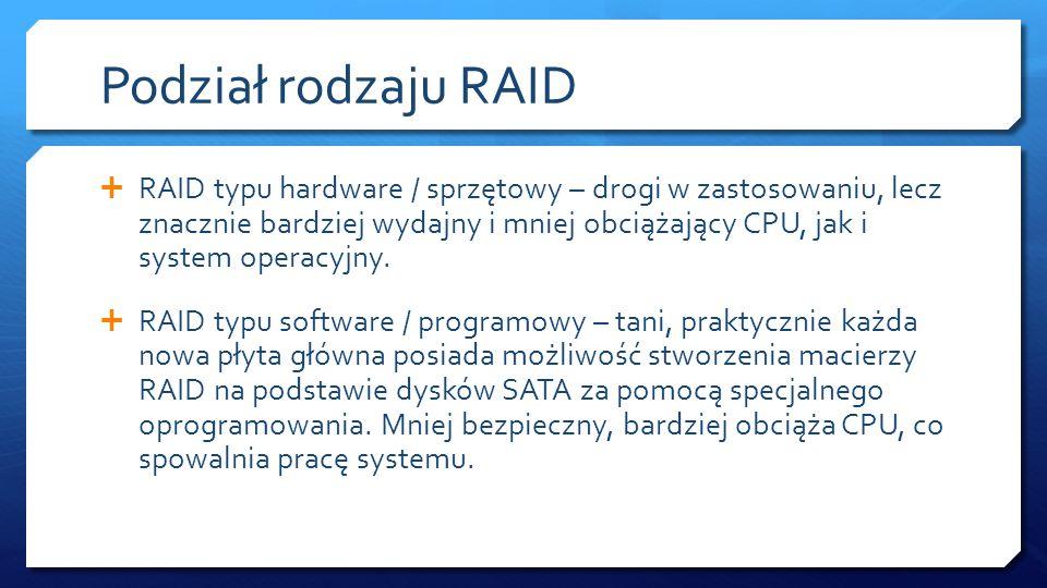 Podział rodzaju RAID RAID typu hardware / sprzętowy – drogi w zastosowaniu, lecz znacznie bardziej wydajny i mniej obciążający CPU, jak i system opera