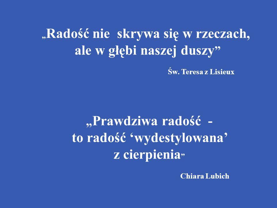 Radość nie skrywa się w rzeczach, ale w głębi naszej duszy Św. Teresa z Lisieux Prawdziwa radość - to radość wydestylowana z cierpienia Chiara Lubich