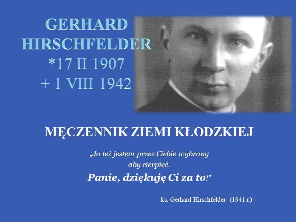 MĘCZENNIK ZIEMI KŁODZKIEJ Ja też jestem przez Ciebie wybrany aby cierpieć. Panie, dziękuję Ci za to ! ks. Gerhard Hirschfelder (1941 r.)