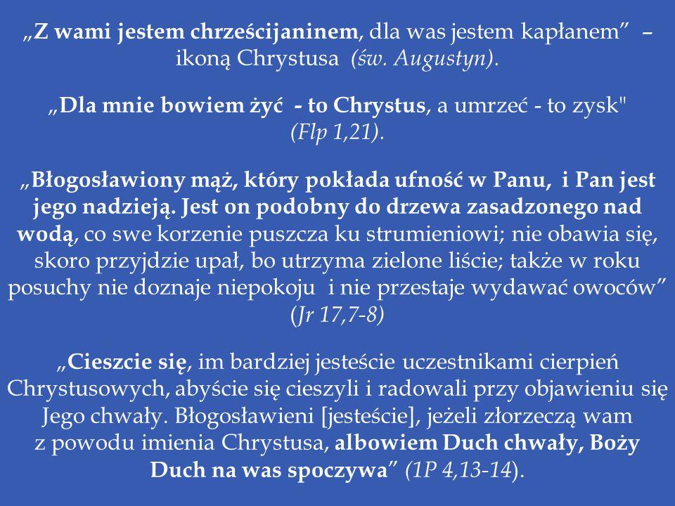 Z wami jestem chrześcijaninem, dla was jestem kapłanem – ikoną Chrystusa (św. Augustyn). Dla mnie bowiem żyć - to Chrystus, a umrzeć - to zysk