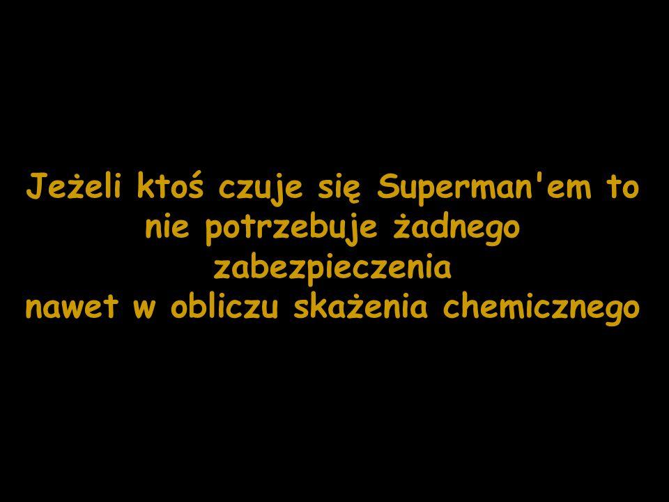 Jeżeli ktoś czuje się Superman'em to nie potrzebuje żadnego zabezpieczenia nawet w obliczu skażenia chemicznego
