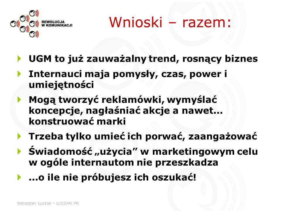 Sebastian Łuczak – ŁUCZAK PR Wnioski – razem: UGM to już zauważalny trend, rosnący biznes Internauci maja pomysły, czas, power i umiejętności Mogą two