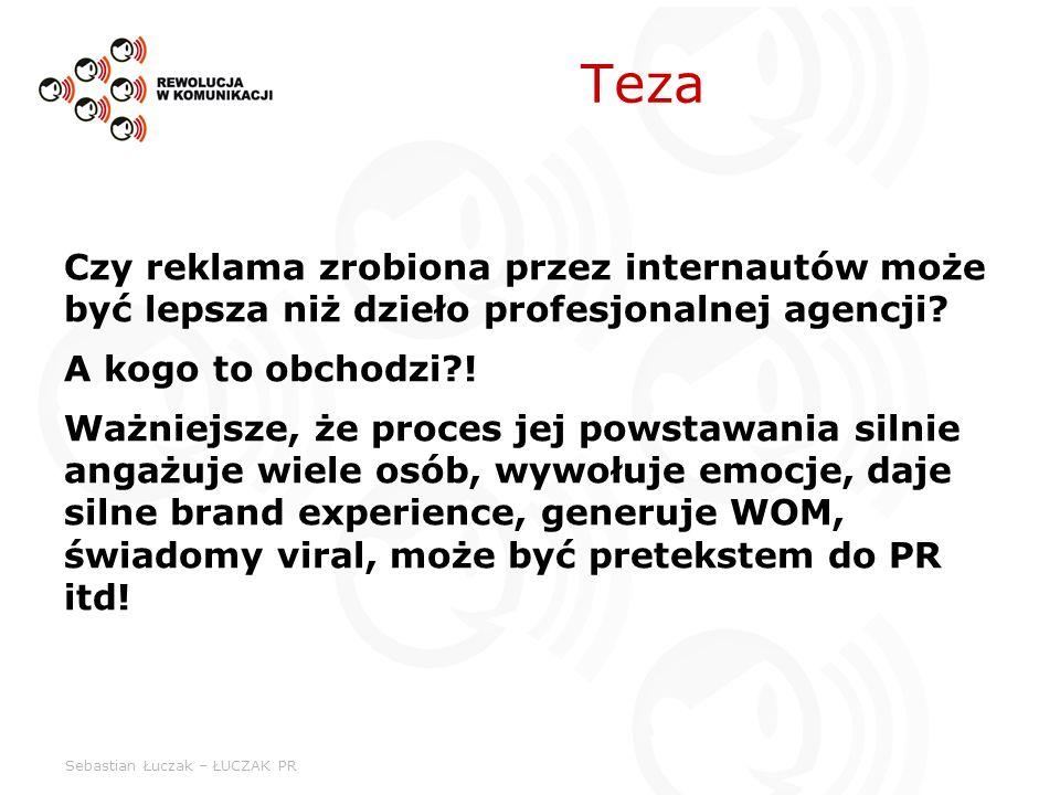 Sebastian Łuczak – ŁUCZAK PR Teza Czy reklama zrobiona przez internautów może być lepsza niż dzieło profesjonalnej agencji? A kogo to obchodzi?! Ważni
