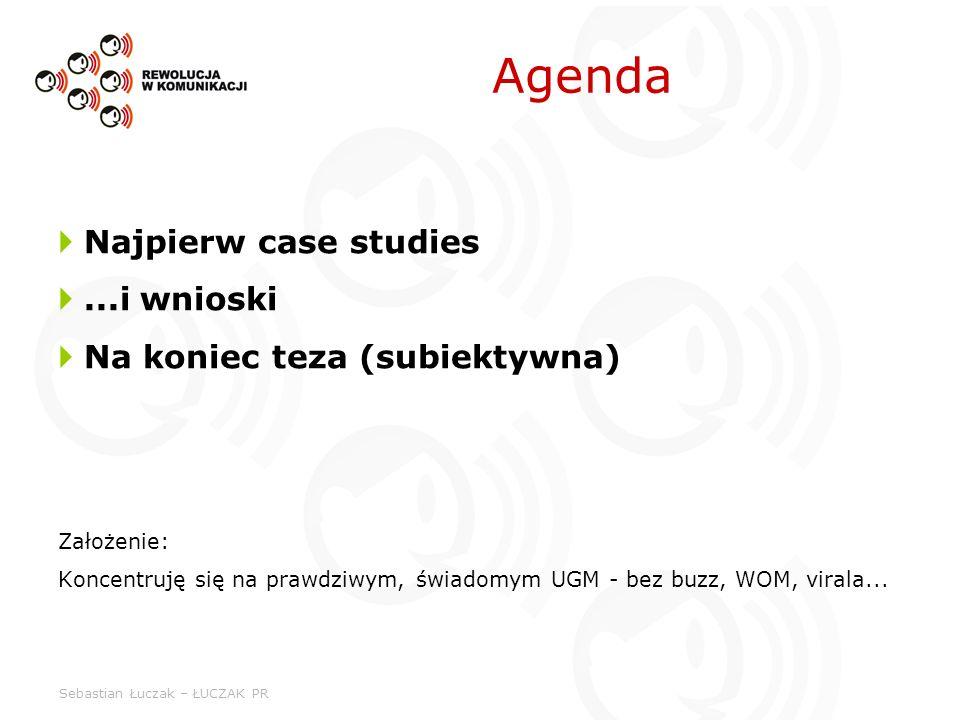 Sebastian Łuczak – ŁUCZAK PR Agenda Najpierw case studies...i wnioski Na koniec teza (subiektywna) Założenie: Koncentruję się na prawdziwym, świadomym UGM - bez buzz, WOM, virala...
