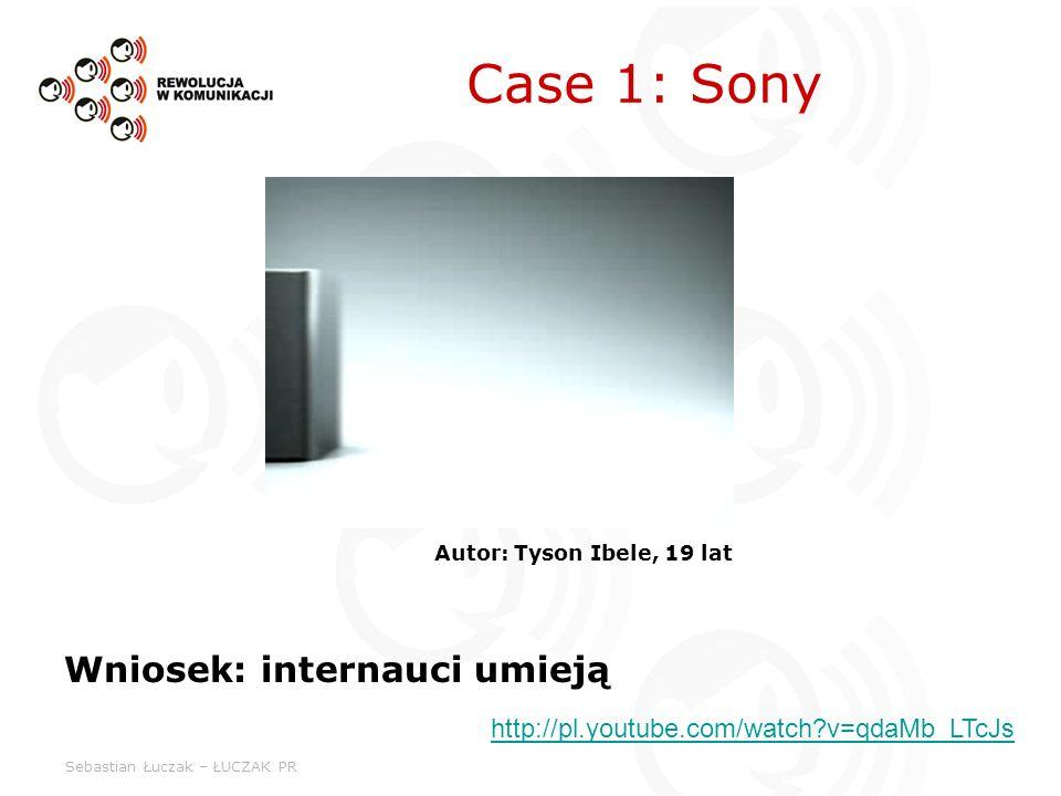 Sebastian Łuczak – ŁUCZAK PR Case 1: Sony Autor: Tyson Ibele, 19 lat Wniosek: internauci umieją http://pl.youtube.com/watch v=qdaMb_LTcJs