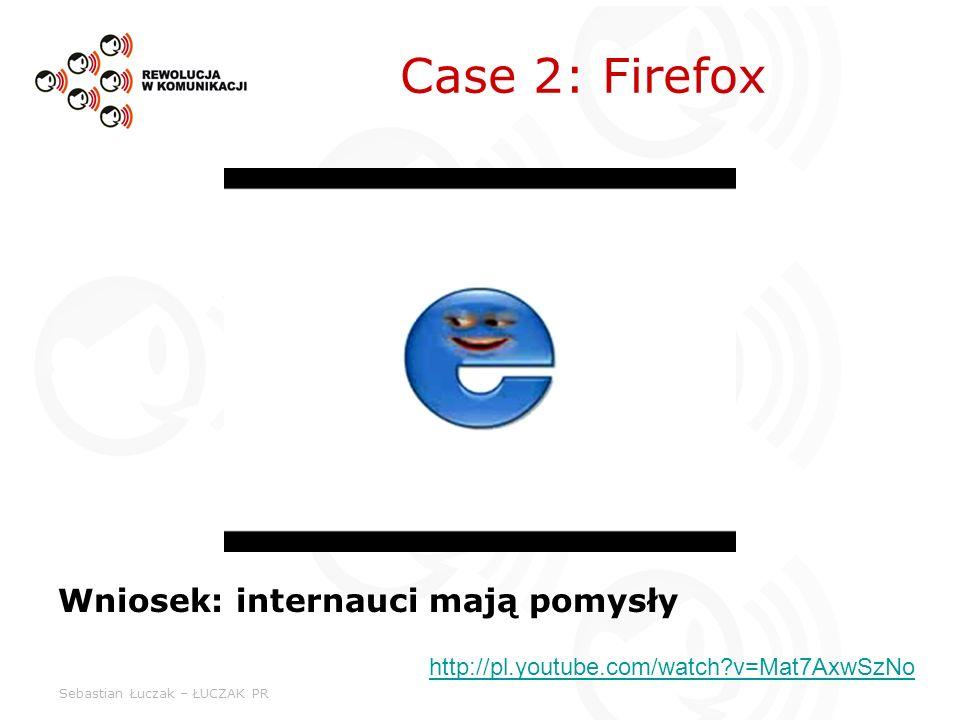 Sebastian Łuczak – ŁUCZAK PR Case 2: Firefox Wniosek: internauci mają pomysły http://pl.youtube.com/watch?v=Mat7AxwSzNo